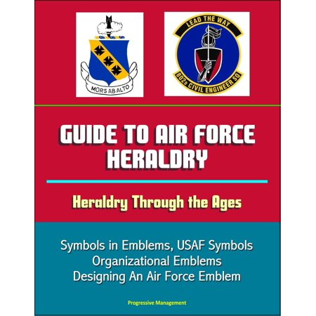 Guide to Air Force Heraldry: Heraldry Through the Ages, Symbols in Emblems, USAF Symbols, Organizational Emblems, Designing An Air Force Emblem - eBook
