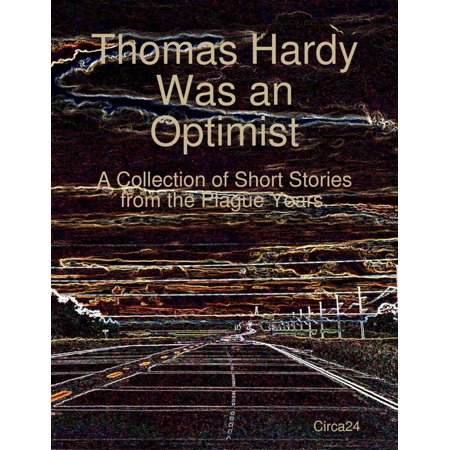 Thomas Hardy Was an Optimist: A Collection of Short Stories from the Plague Years. -