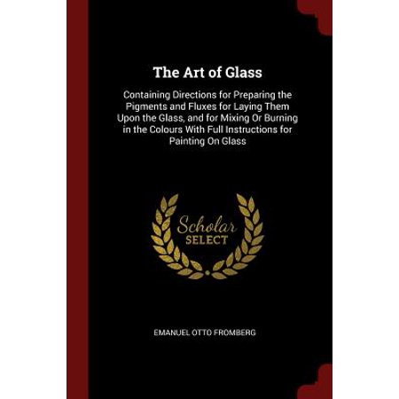 Fenton Art Glass History - The Art of Glass : Containing Directions for Preparing the Pigments and Fluxes for Laying Them Upon the Glass, and for Mixing or Burning in the Colours with Full Instructions for Painting on Glass