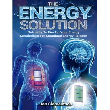 The Energy Solution  Nutrients To Fire Up Your Energy Metabolism For Sustained Energy Release
