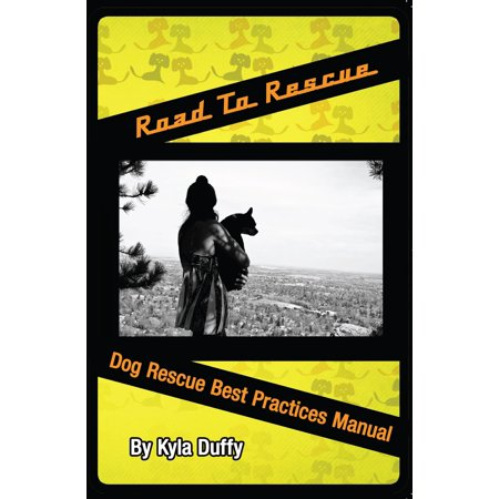 Road to Rescue: Dog Rescue Best Practices Manual -