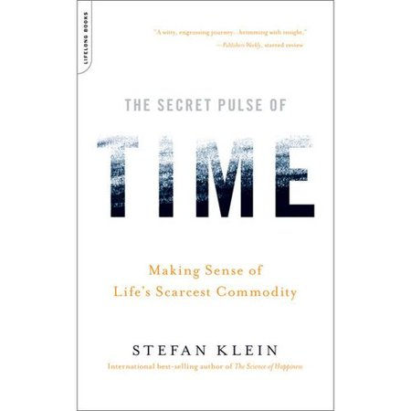 The Secret Pulse Of Time  Making Sense Of Lifes Scarcest Commodity