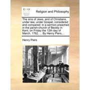 The Sins of Jews, and of Christians, Under Law, Under Gospel, Considered and Compared : In a Sermon Preached in the Parish-Church of Bexley in Kent, on