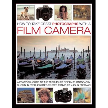 How to Take Great Photographs with a Film Camera : A Practical Guide to the Techniques of Film Photography, Shown in Over 400 Step-By-Step - Take Great Photos