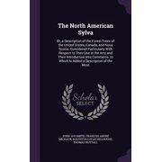 The North American Sylva : Or, a Description of the Forest Trees of the United States, Canada, and Nova Scotia. Considered Particularly with Respect to Their Use in the Arts and Their Introduction Into Commerce. to Which Is Added a Description of the Most