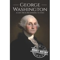 George Washington : A Life from Beginning to End