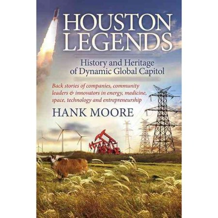 Houston Legends  History And Heritage Of Dynamic Global Capitol  Back Stories Of Companies  Community Leaders And Innovators In Energy  Medicine  Space  Technology And
