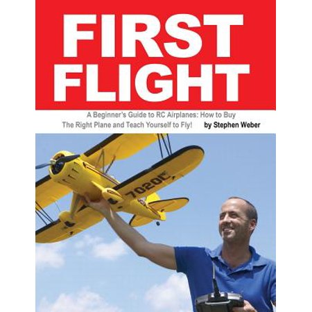 First Flight : A Beginner's Guide to Rc Airplanes: How to Buy the Right Plane and Teach Yourself to