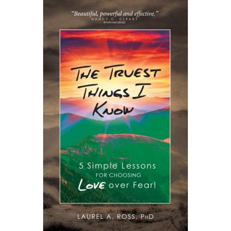 The Truest Things I Know: 5 Simple Lessons for Choosing Love over Fear! -