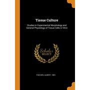 Tissue Culture: Studies in Experimental Morphology and General Physiology of Tissue Cells in Vitro (Paperback)