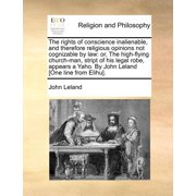 The Rights of Conscience Inalienable, and Therefore Religious Opinions Not Cognizable by Law : Or, the High-Flying Church-Man, Stript of His Legal Robe, Appears a Yaho. by John Leland [One Line from Elihu].