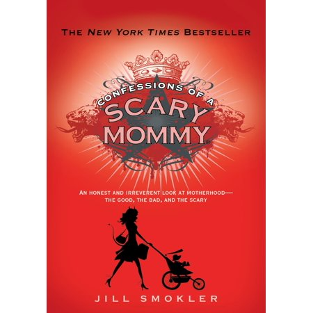 Confessions of a Scary Mommy : An Honest and Irreverent Look at Motherhood: The Good, The Bad, and the