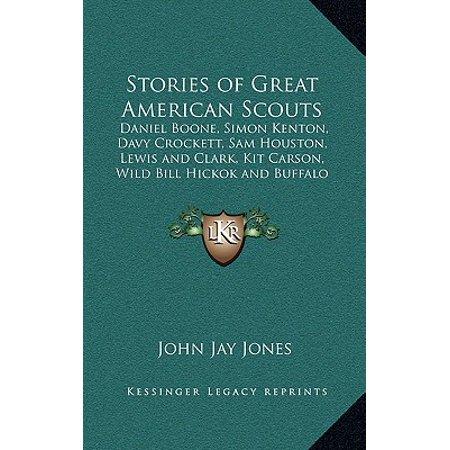 Stories of Great American Scouts : Daniel Boone, Simon Kenton, Davy Crockett, Sam Houston, Lewis and Clark, Kit Carson, Wild Bill Hickok and Buffalo