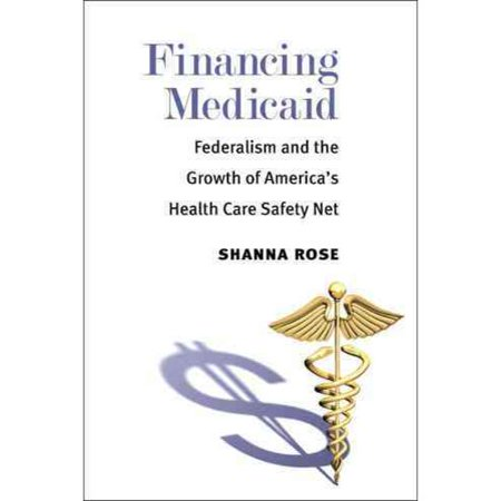 Financing Medicaid  Federalism And The Growth Of Americas Health Care Safety Net