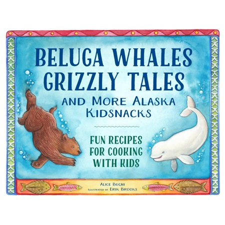 Beluga Whales  Grizzly Tales  And More Alaska Kidsnacks   Fun Recipes For Cooking With Kids