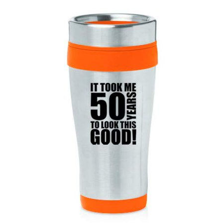 16 oz Insulated Stainless Steel Travel Mug It Took Me 50 Years To Look This Good 50th Birthday