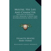 Moltke, His Life and Character : Sketched in Journals, Letters, Memoirs, a Novel and Autobiographical Notes (1892)