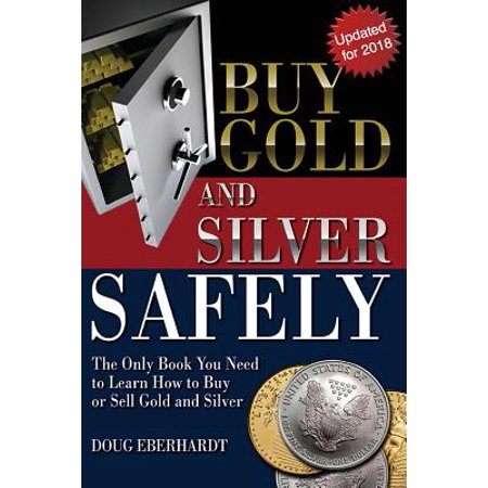 Buy Gold and Silver Safely - Updated for 2018 : The Only Book You Need to Learn How to Buy or Sell Gold and Silver (How To Buy Silver)