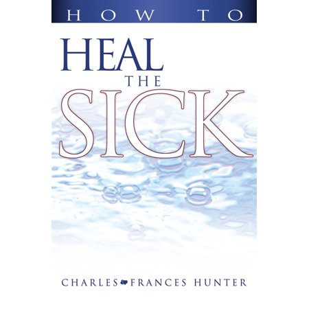 How to Heal the Sick (Charles And Frances Hunter Handbook For Healing)