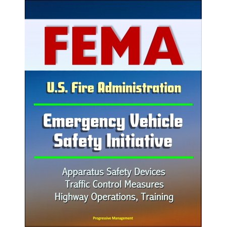 FEMA U.S. Fire Administration Emergency Vehicle Safety Initiative: Apparatus Safety Devices, Traffic Control Measures, Highway Operations, Training -