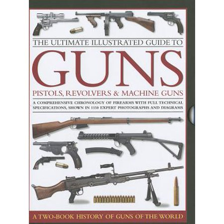 The Ultimate Illustrated Guide to Guns, Pistols, Revolvers & Machine Guns : A Comprehensive Chronology of Firearms with Full Technical Specifications, Shown in 1150 Expert Photographs and Diagrams