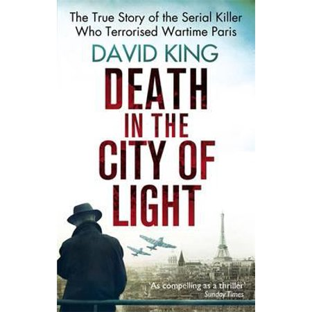 Death in the City of Light : The True Story of the Serial Killer Who Terrorised Wartime Paris. David