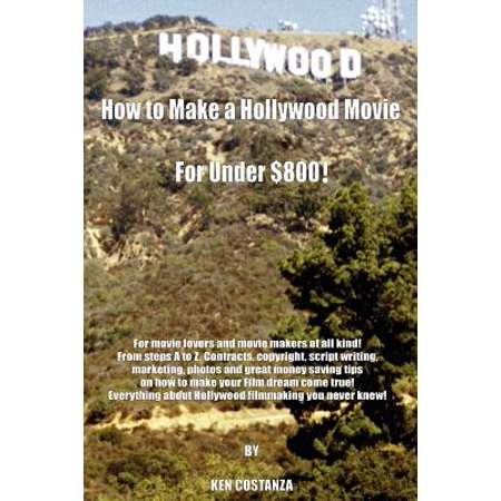 How to Make a Hollywood Movie for Under $800! : For Movie Lovers and Movie Makers of All Kind! from Steps A to Z. Contracts, Copyright, Script (Kindness To Share From A To Z)