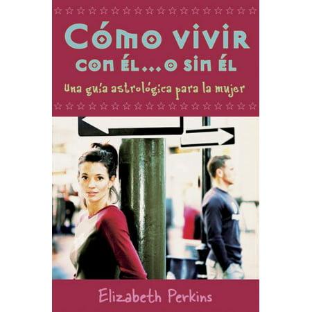 Cómo vivir con el... o sin el: Una guía astrológica para la mujer (Spanish Edition) Perkins, (Se Me Rompio El Condon Con Una Prepago)