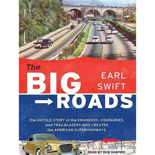 The Big Roads: The Untold Story of the Engineers, Visionaries, and Trailblazers Who Created the American Superhighways, Library Edition