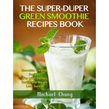 The Super-Duper Green Smoothie Recipe Book! Smoothie Cleanse Recipes For Liver Detox, Health and Weight Loss Galore! -