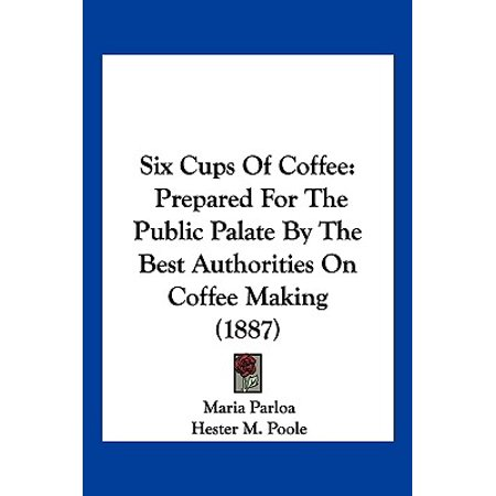 Six Cups of Coffee: Prepared for the Public Palate by the Best Authorities on Coffee Making