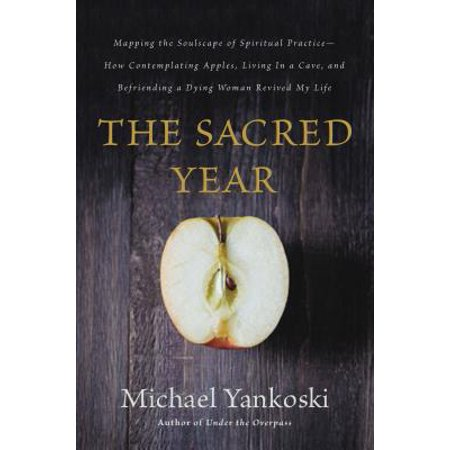 The Sacred Year : Mapping the Soulscape of Spiritual Practice -- How Contemplating Apples, Living in a Cave, and Befriending a Dying Woman Revived My