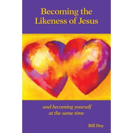 Becoming the Likeness of Jesus : And Becoming Yourself at the Same