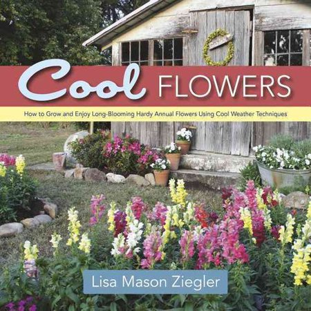 Cool Flowers: How to Grow and Enjoy Long-Blooming Hardy Annual Flowers Using Cool Weather Techniques by