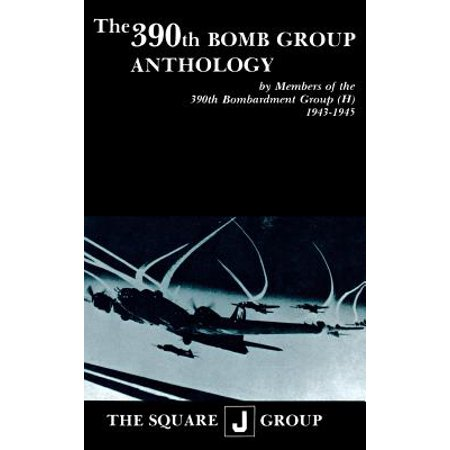 The 390th Bomb Group Anthology : By Members of the 390th Bombardment Group (H)