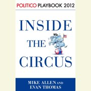 Inside the Circus--Romney, Santorum and the GOP Race: Playbook 2012 (POLITICO Inside Election 2012) - Audiobook