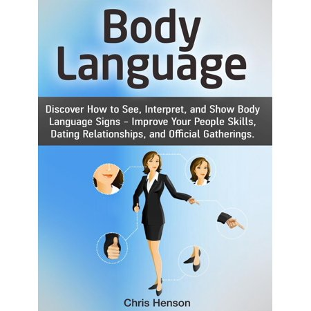 Body Language: Discover How to See, Interpret, and Show Body Language Signs - Improve Your People Skills, Dating Relationships, and Official Gatherings. - eBook (Improving Body Language)