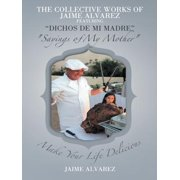 """The Collective Works of Jaime Alvarez Featuring """"Dichos De Mi Madre"""" """"Sayings of My Mother"""" - eBook"""