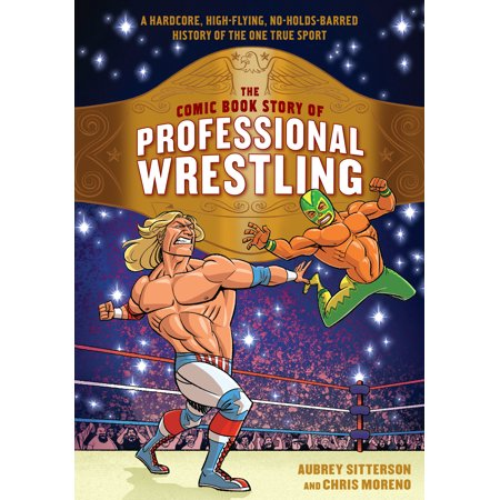 The Comic Book Story of Professional Wrestling : A Hardcore, High-Flying, No-Holds-Barred History of the One True Sport (True Story Of Halloween History)