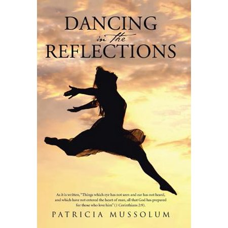 Dancing in the Reflections : As It Is Written, Things Which Eye Has Not Seen and Ear Has Not Heard, and Which Have Not Entered the Heart of Man, All That God Has Prepared for Those Who Love Him (1 Corinthians