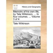 Memoirs of His Own Life, by Tate Wilkinson, ... in Four Volumes. ... Volume 3 of 4