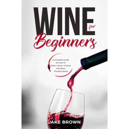 Wine For Beginners: a Complete Guide On How To Taste, Serve, Choose And Store The Best Wines -