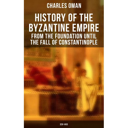 History of the Byzantine Empire: From the Foundation until the Fall of Constantinople (328-1453) - (The Fall Of The Byzantine Empire In 1453)