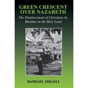 Israeli History, Politics, and Society (Paperback): Green Crescent Over Nazareth: The Displacement of Christians by Muslims in the Holy Land (Paperback)
