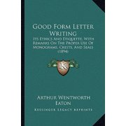 Good Form Letter Writing : Its Ethics and Etiquette, with Remarks on the Proper Use of Monograms, Crests, and Seals (1894)