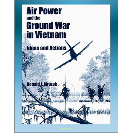 Air Power and the Ground War in Vietnam: Ideas and Actions - Counterinsurgency, Air Power Theories, Secret Bombing, Supporting Ground Combat Forces, Gunships, Interservice Differences -