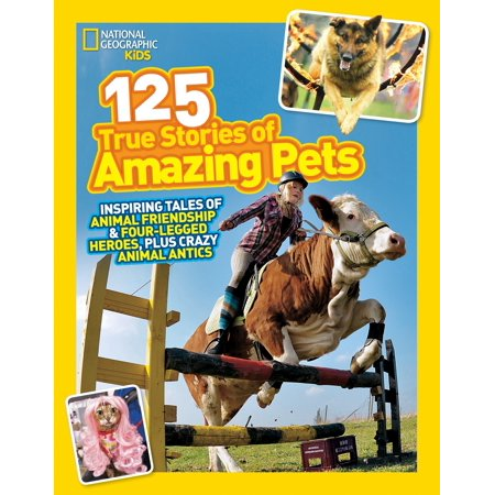 National Geographic Kids 125 True Stories of Amazing Pets : Inspiring Tales of Animal Friendship and Four-legged Heroes, Plus Crazy Animal Antics - Crazy Animal