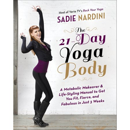 The 21-Day Yoga Body : A Metabolic Makeover and Life-Styling Manual to Get You Fit, Fierce, and Fabulous in Just 3