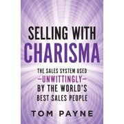 Selling with Charisma : The Sales System Used--Unwittingly--By the World's Best Salespeople