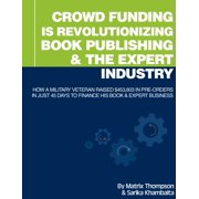 Crowd Funding Is Revolutionizing Book Publishing &The Expert Industry: How A Military Veteran Raised $453,803 In Pre-Orders In Just 45 Days To Finance His Book & Expert Business - eBook